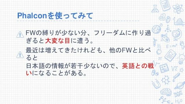 Phalconを使ってみて FWの縛りが少ない分、フリーダムに作り過 ぎると大変な目に遭う。 最近は増えてきたけれども、他のFWと比べ ると 日本語の情報が若干少ないので、英語との戦 いになることがある。