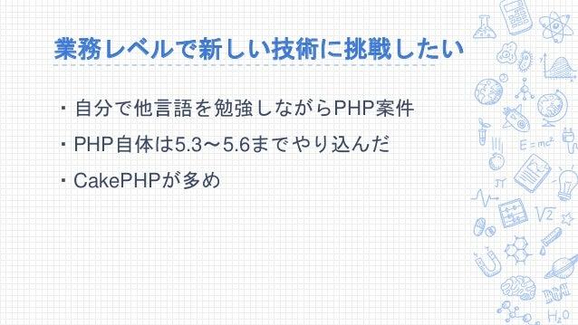 業務レベルで新しい技術に挑戦したい ・自分で他言語を勉強しながらPHP案件 ・PHP自体は5.3~5.6までやり込んだ ・CakePHPが多め