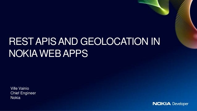 REST APIS AND GEOLOCATION INNOKIA WEB APPSVille VainioChief EngineerNokia