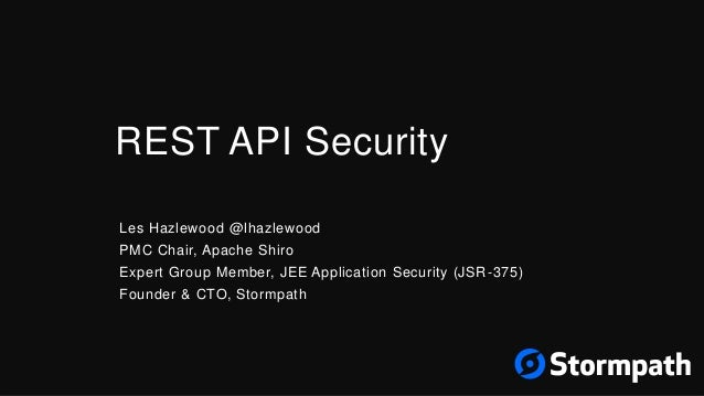 REST API Security Les Hazlewood @lhazlewood PMC Chair, Apache Shiro Expert Group Member, JEE Application Security (JSR-375...