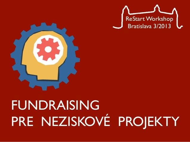 ReStart Workshop               Bratislava 3/2013FUNDRAISINGPRE NEZISKOVÉ PROJEKTY