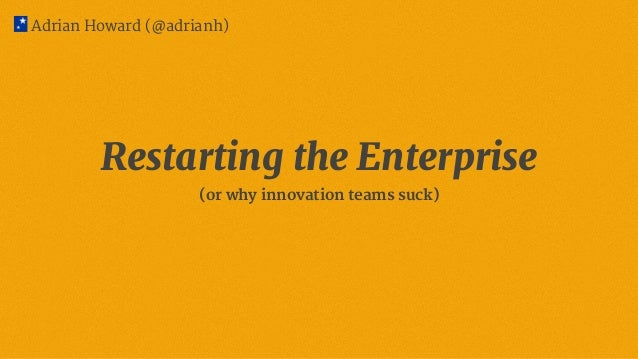 Restarting the Enterprise (or why innovation teams suck) Adrian Howard (@adrianh)
