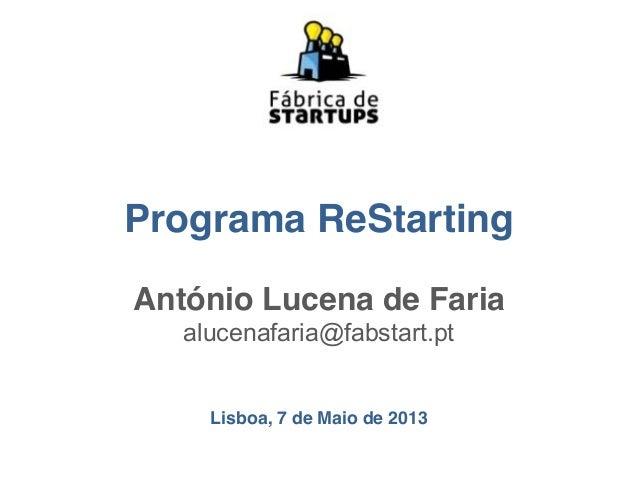 Programa ReStartingAntónio Lucena de Fariaalucenafaria@fabstart.ptLisboa, 7 de Maio de 2013