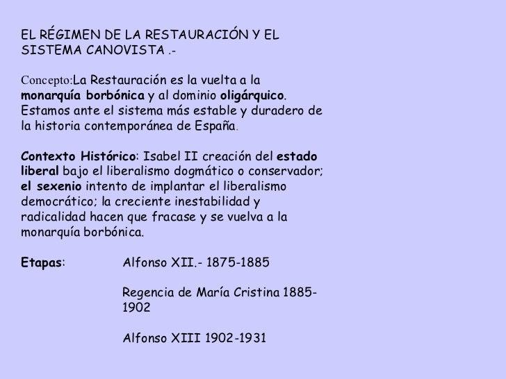 EL RÉGIMEN DE LA RESTAURACIÓN Y EL SISTEMA CANOVISTA   .- Concepto: La Restauració n  es la vuelta a la  monarquía borbóni...