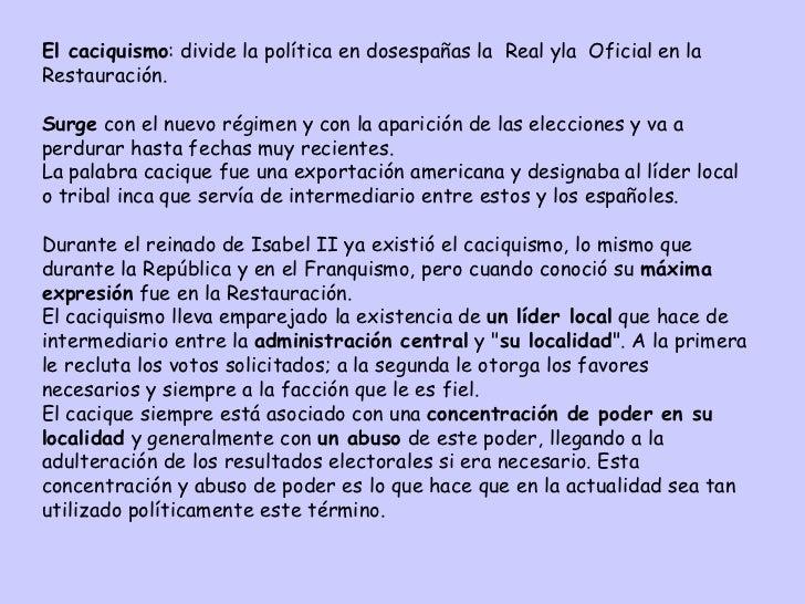 El caciquismo : divide la política en dosespañas  la  Real y la  Oficial en la Restauración.  S urge  con el nuevo régimen...