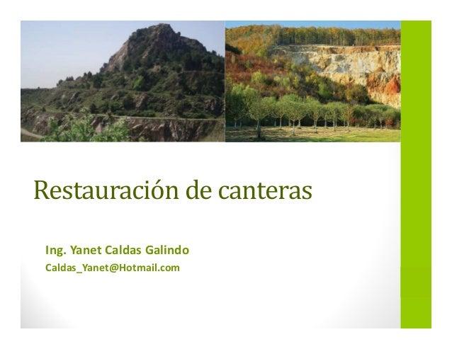 Restauración de canteras Ing. Yanet Caldas Galindo Caldas_Yanet@Hotmail.com