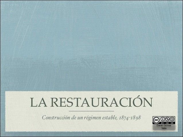 LA RESTAURACIÓN Construcción de un régimen estable, 1874-1898 Daniel Gómez Valle