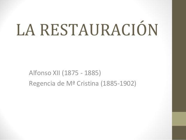 LA RESTAURACIÓN Alfonso XII (1875 - 1885) Regencia de Mª Cristina (1885-1902)