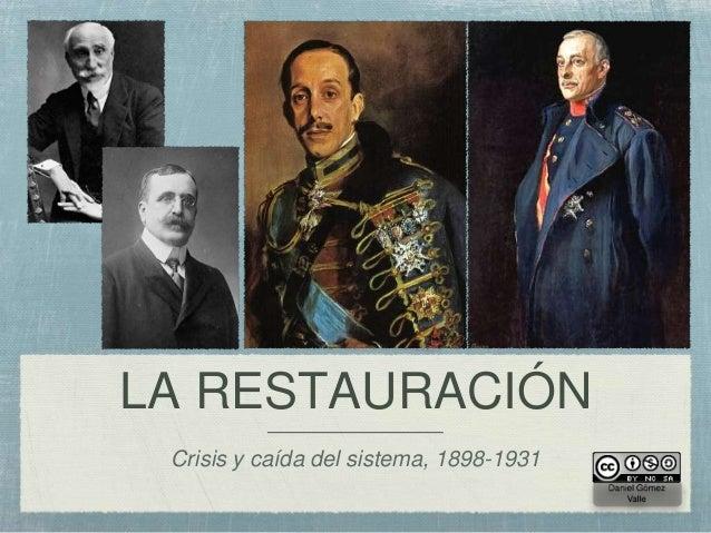 LA RESTAURACIÓN  Crisis y caída del sistema, 1898-1931                                          Daniel Gómez              ...