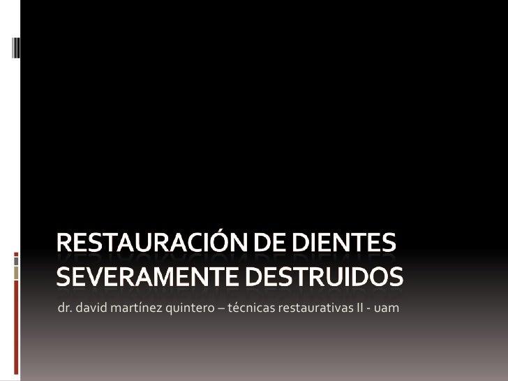 RESTAURACIóN DE DIENTES SEVERAMENTE DESTRUIDOS<br />dr.davidmartínez quintero – técnicas restaurativas II - uam<br />