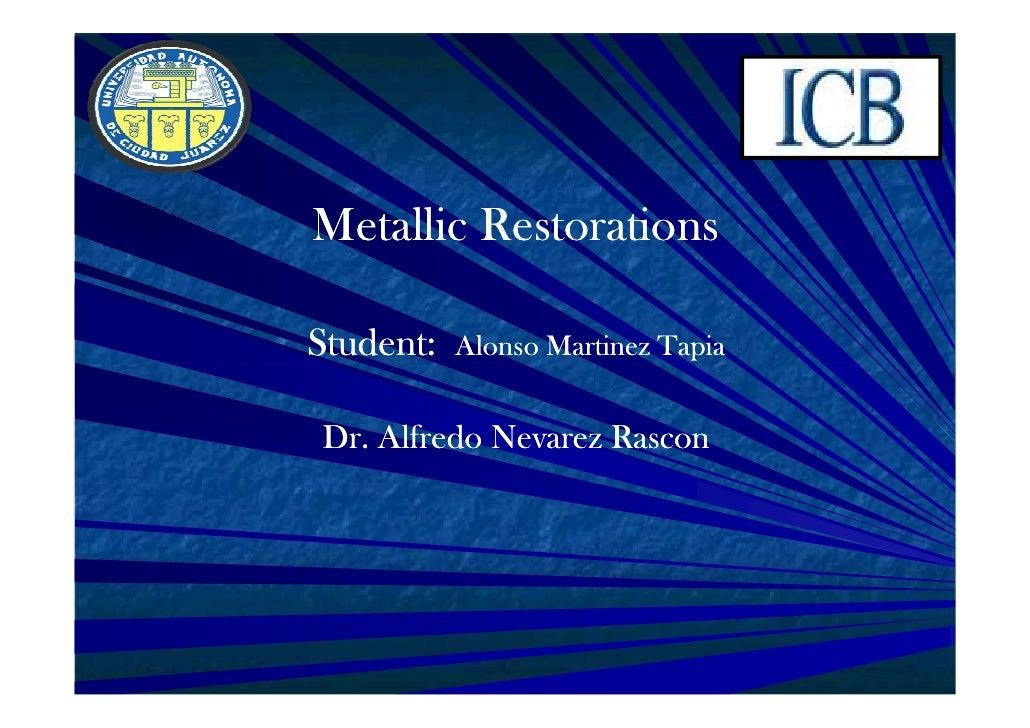 Metallic RestorationsStudent:   Alonso Martinez TapiaDr. Alfredo Nevarez Rascon