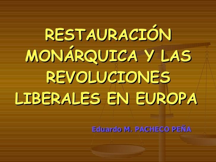 RESTAURACIÓN MONÁRQUICA Y LAS REVOLUCIONES LIBERALES EN EUROPA   <ul><li>Eduardo M. PACHECO PEÑA </li></ul>
