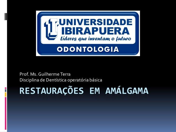 Prof. Ms. Guilherme TerraDisciplina de Dentística operatória básicaRESTAURAÇÕES EM AMÁLGAMA