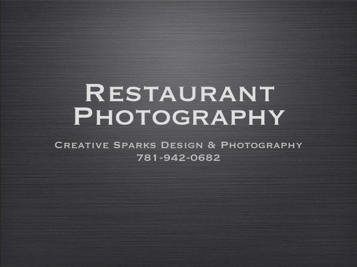 Restaurant Photography <ul><li>Creative Sparks Design & Photography </li></ul><ul><li>781-942-0682 </li></ul>