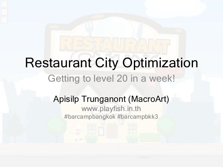 Restaurant City Optimization    Getting to level 20 in a week!      Apisilp Trunganont (MacroArt)            www.playfish....