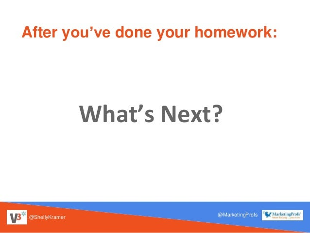 @ShellyKramer @MarketingProfs After you've done your homework: What's Next?