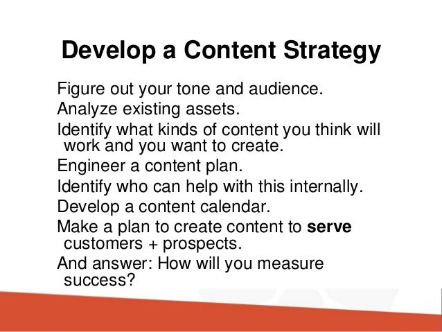 Develop a Content Strategy Figure out your tone and audience. Analyze existing assets. Identify what kinds of content you ...