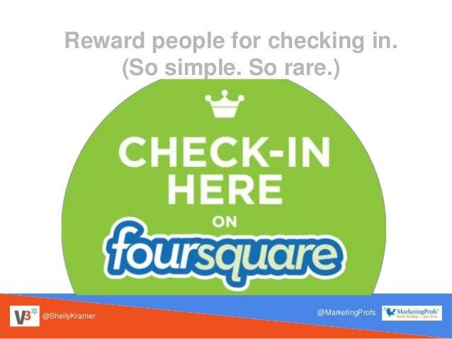 @ShellyKramer @MarketingProfs Reward people for checking in. (So simple. So rare.)