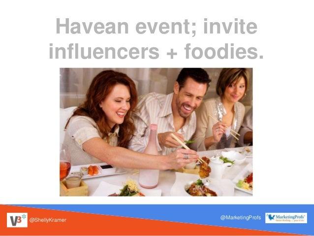 @ShellyKramer @MarketingProfs Havean event; invite influencers + foodies.