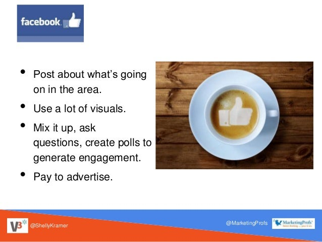 @ShellyKramer @MarketingProfs • Post about what's going on in the area. • Use a lot of visuals. • Mix it up, ask questions...