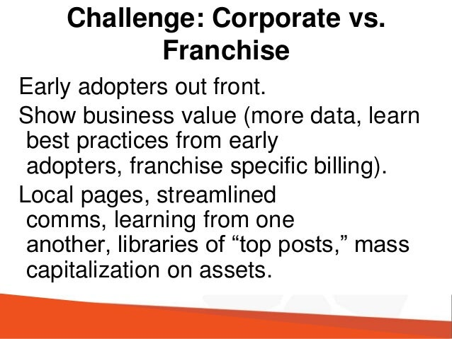 Challenge: Corporate vs. Franchise Early adopters out front. Show business value (more data, learn best practices from ear...