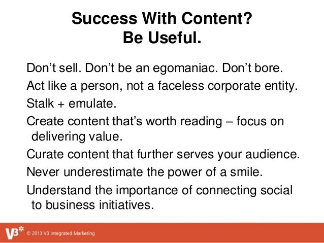 Success With Content? Be Useful. Don't sell. Don't be an egomaniac. Don't bore. Act like a person, not a faceless corporat...