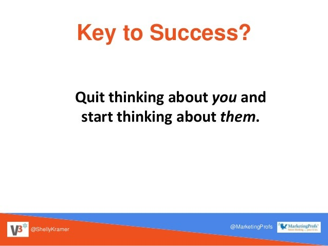 @ShellyKramer @MarketingProfs Key to Success? Quit thinking about you and start thinking about them.
