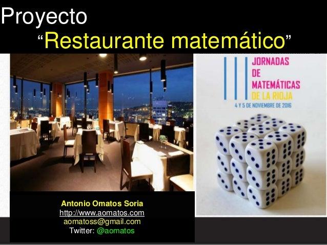 "Antonio Omatos Soria http://www.aomatos.com aomatoss@gmail.com Twitter: @aomatos Proyecto ""Restaurante matemático"""