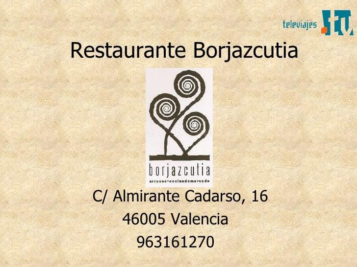 Restaurante Borjazcutia       C/ Almirante Cadarso, 16       46005 Valencia         963161270