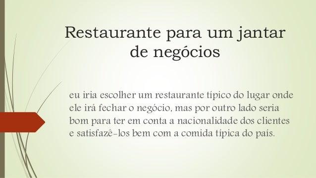 Restaurante para um jantar de negócios eu iria escolher um restaurante típico do lugar onde ele irá fechar o negócio, mas ...