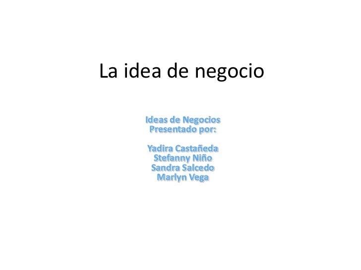 La idea de negocio     Ideas de Negocios      Presentado por:     Yadira Castañeda      Stefanny Niño      Sandra Salcedo ...