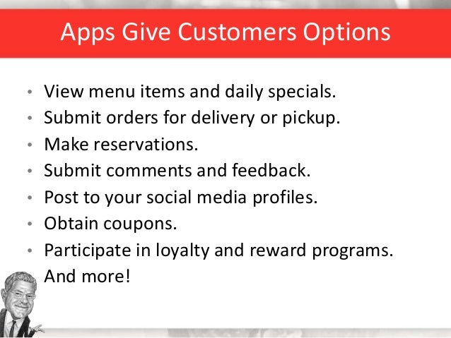 Apps Give Customers Options • View menu items and daily specials. • Submit orders for delivery or pickup. • Make reservati...
