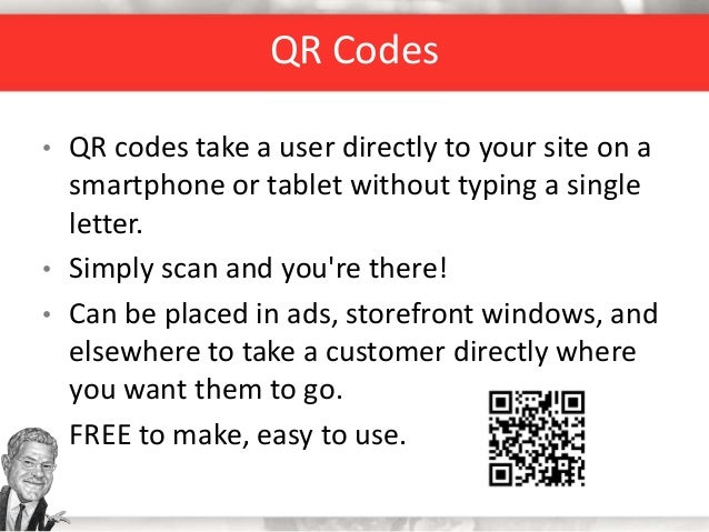 QR Codes • QR codes take a user directly to your site on a smartphone or tablet without typing a single letter. • Simply s...