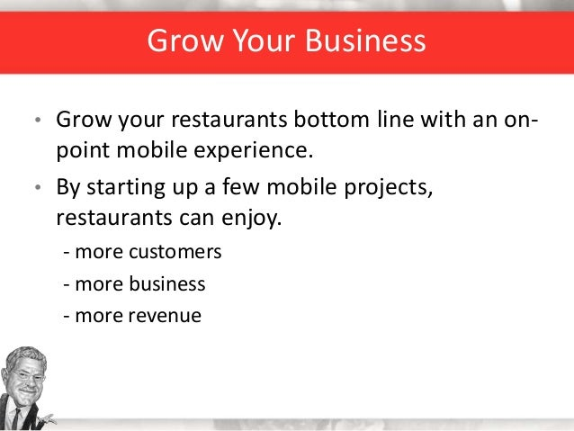 Grow Your Business • Grow your restaurants bottom line with an on- point mobile experience. • By starting up a few mobile ...