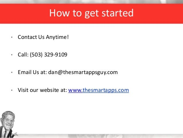 How to get started • Contact Us Anytime! • Call: (503) 329-9109 • Email Us at: dan@thesmartappsguy.com • Visit our website...