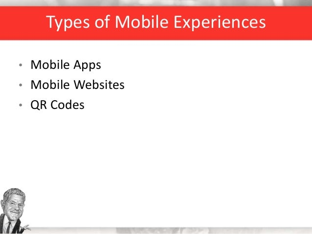 Types of Mobile Experiences • Mobile Apps • Mobile Websites • QR Codes