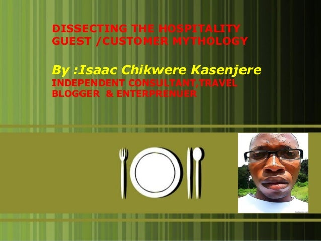 DISSECTING THE HOSPITALITY GUEST /CUSTOMER MYTHOLOGY  By :Isaac Chikwere Kasenjere INDEPENDENT CONSULTANT,TRAVEL BLOGGER &...