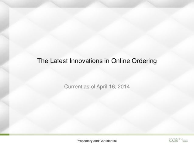 Proprietary and Confidential The Latest Innovations in Online Ordering Current as of April 16, 2014
