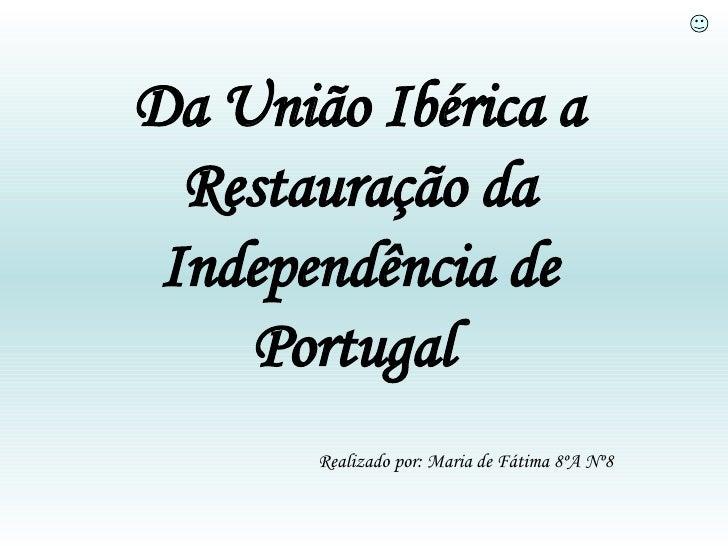 Da União Ibérica a Restauração da Independência de Portugal     Realizado por: Maria de Fátima 8ºA Nº8