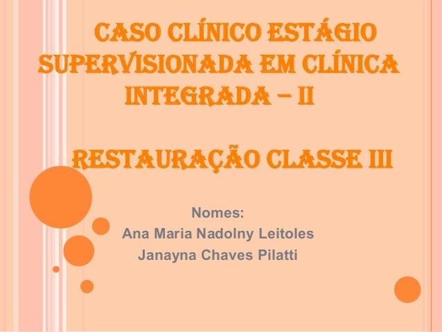 CASO CLÍNICO ESTÁGIO SUPERVISIONADA EM CLÍNICA INTEGRADA – II RESTAURAÇÃO CLASSE III Nomes: Ana Maria Nadolny Leitoles Jan...