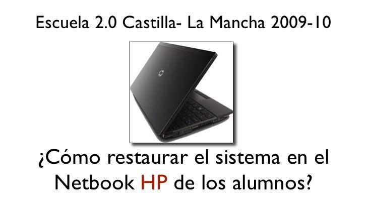 Escuela 2.0 Castilla- La Mancha 2009-10¿Cómo restaurar el sistema en el  Netbook HP de los alumnos?