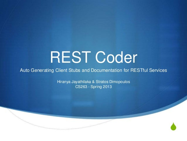 REST Coder Auto Generating Client Stubs and Documentation for RESTful Services Hiranya Jayathilaka & Stratos Dimopoulos CS...
