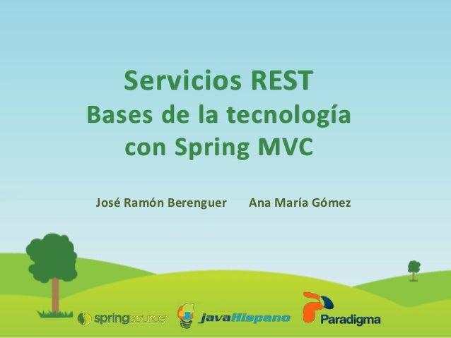Servicios RESTBases de la tecnología   con Spring MVCJosé Ramón Berenguer   Ana María Gómez
