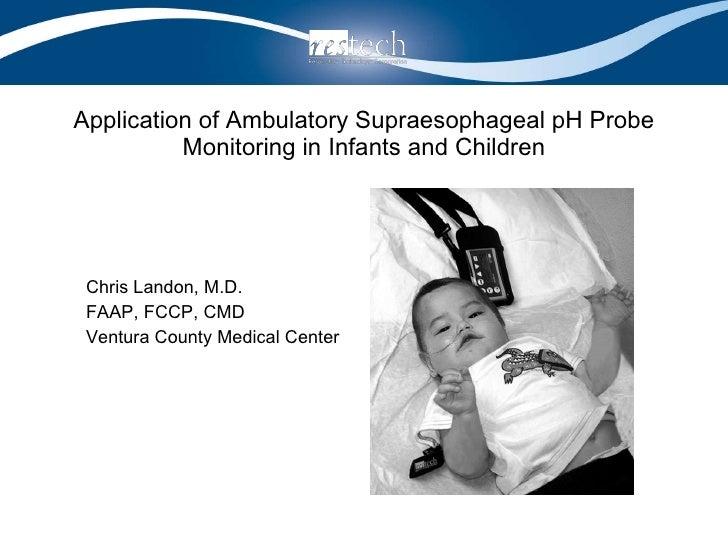 Application of Ambulatory Supraesophageal pH Probe Monitoring in Infants and Children <ul><li>Chris Landon, M.D. </li></ul...