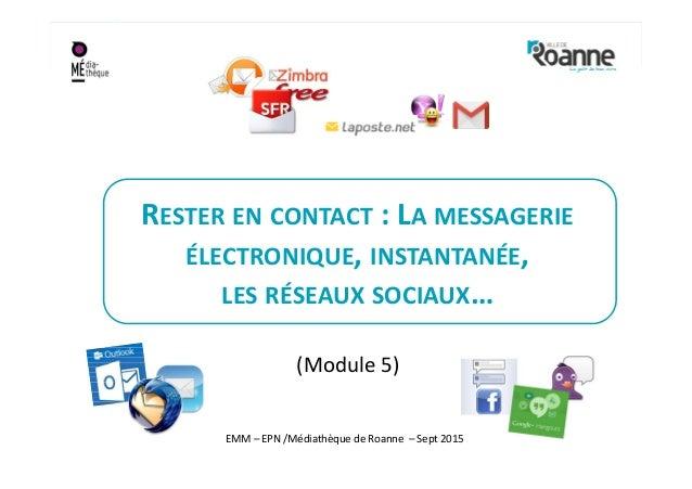 RESTER EN CONTACT : LA MESSAGERIE ÉLECTRONIQUE, INSTANTANÉE, LES RÉSEAUX SOCIAUX… (Module 5) EMM – EPN /Médiathèque de Roa...