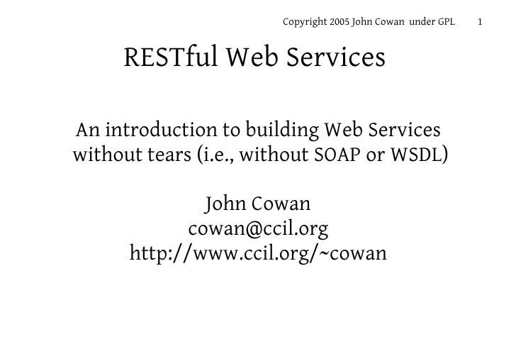 Copyright 2005 John Cowan under GPL   1        RESTful Web Services  An introduction to building Web Services without tear...