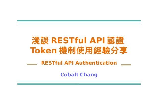 淺談 RESTful API 認證 Token 機制使用經驗分享 RESTful API Authentication Cobalt Chang