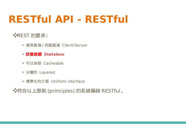 RESTful API - RESTful ❖REST 的要求: ➢ 使用者端 / 伺服器端 Client/Server ➢ 狀態無關 Stateless ➢ 可以快取 Cacheable ➢ 分層的 Layered ➢ 標準化的介面 Unif...