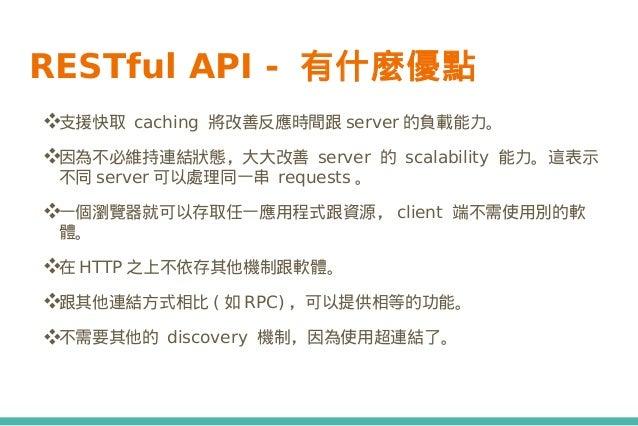 RESTful API - 有什麼優點 ❖支援快取 caching 將改善反應時間跟 server 的負載能力。 ❖因為不必維持連結狀態,大大改善 server 的 scalability 能力。這表示 不同 server 可以處理同一串 re...