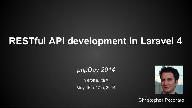 RESTful API development in Laravel 4 Christopher Pecoraro phpDay 2014 Verona, Italy May 16th-17th, 2014
